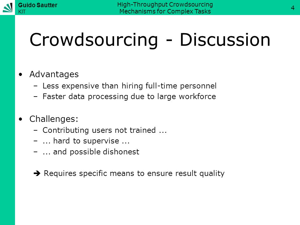 Guido Sautter KIT High-Throughput Crowdsourcing Mechanisms for Complex Tasks 4 Crowdsourcing - Discussion Advantages –Less expensive than hiring full-time personnel –Faster data processing due to large workforce Challenges: –Contributing users not trained...