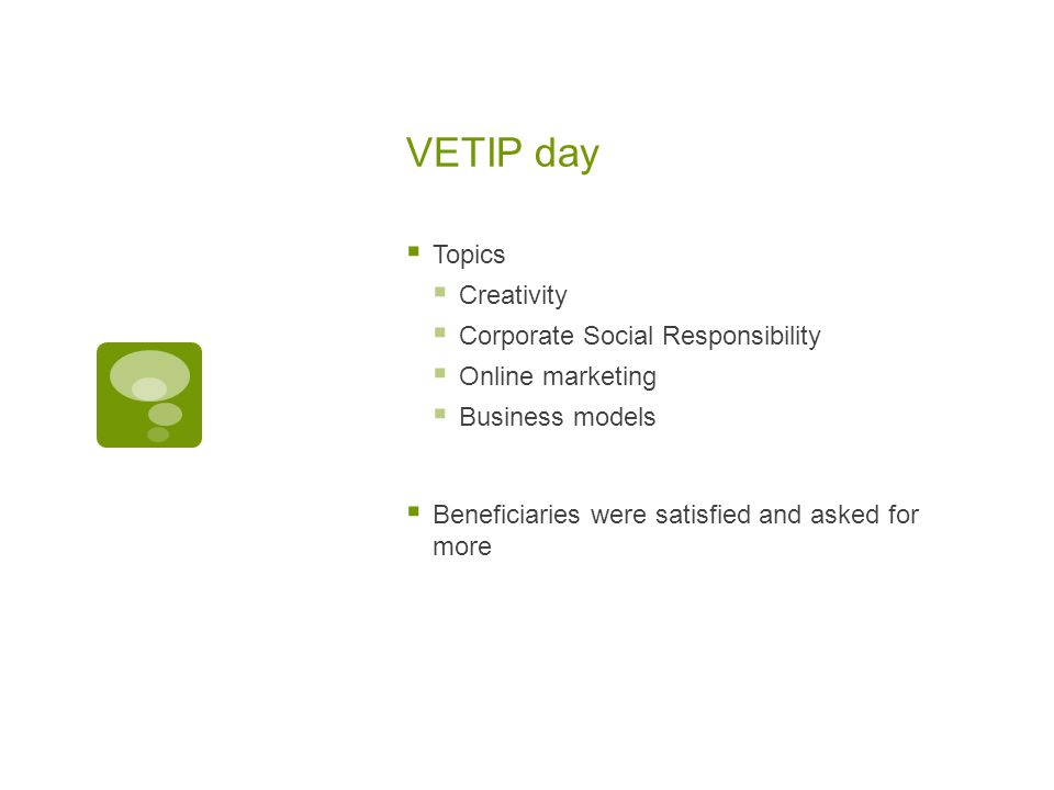 VETIP day  Topics  Creativity  Corporate Social Responsibility  Online marketing  Business models  Beneficiaries were satisfied and asked for more