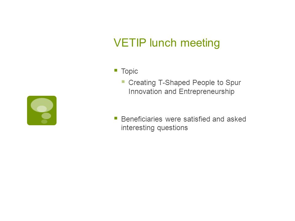 VETIP lunch meeting  Topic  Creating T-Shaped People to Spur Innovation and Entrepreneurship  Beneficiaries were satisfied and asked interesting questions