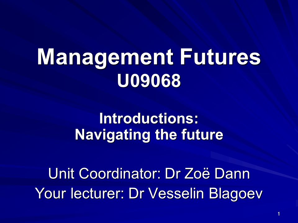 Management Futures U09068 Introductions: Navigating the future Unit Coordinator: Dr Zoë Dann Your lecturer: Dr Vesselin Blagoev 1