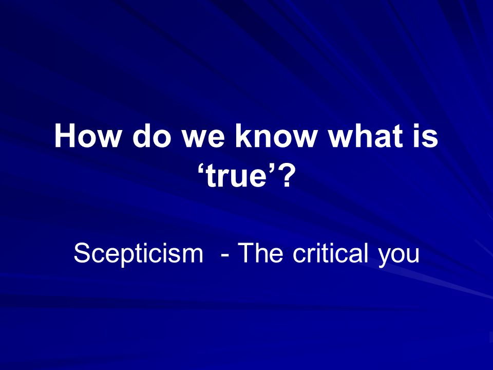 How do we know what is 'true' Scepticism - The critical you