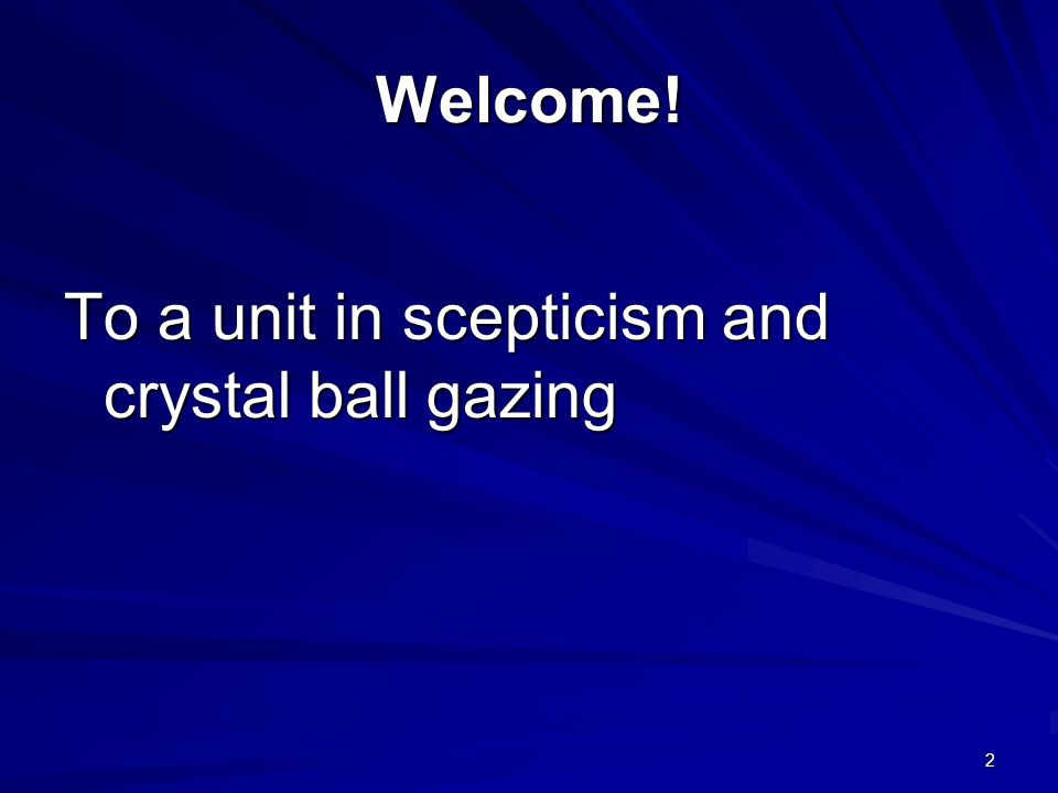 Welcome! To a unit in scepticism and crystal ball gazing 2