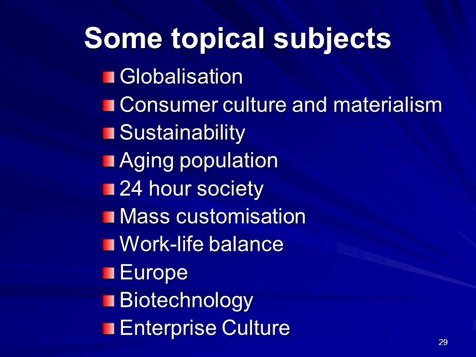 Some topical subjects Globalisation Consumer culture and materialism Sustainability Aging population 24 hour society Mass customisation Work-life balance EuropeBiotechnology Enterprise Culture 29