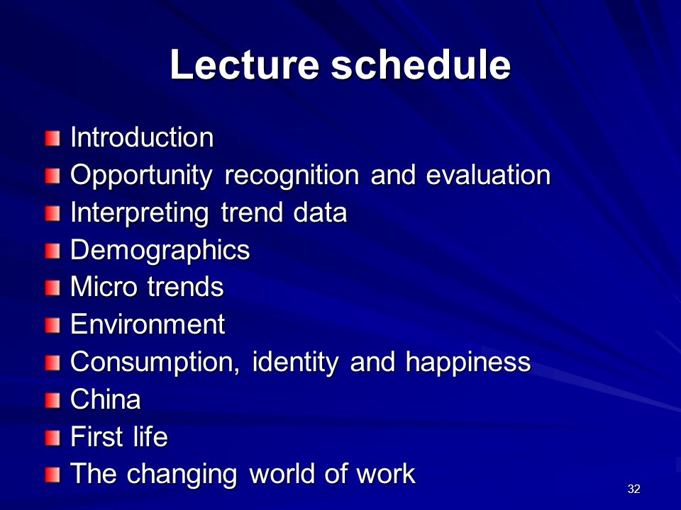 Lecture schedule Introduction Opportunity recognition and evaluation Interpreting trend data Demographics Micro trends Environment Consumption, identity and happiness China First life The changing world of work 32