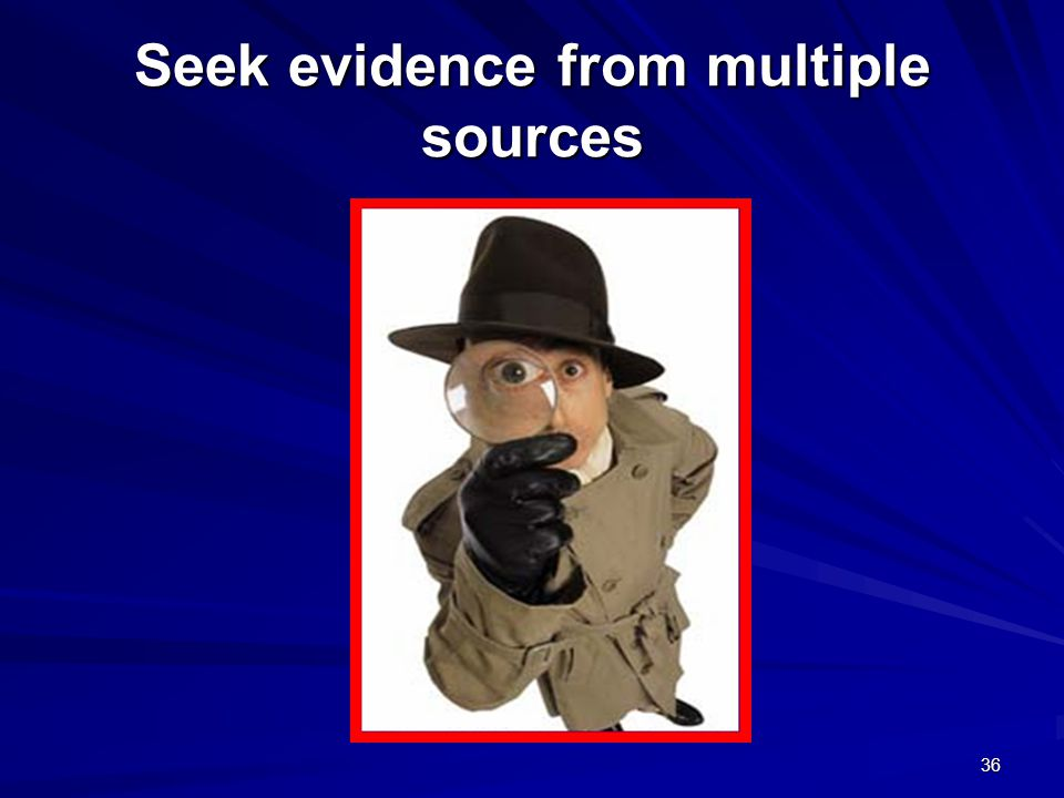 Seek evidence from multiple sources 36