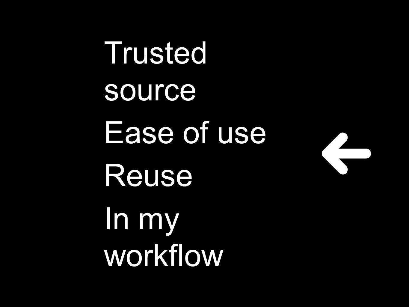 Trusted source Ease of use Reuse In my workflow