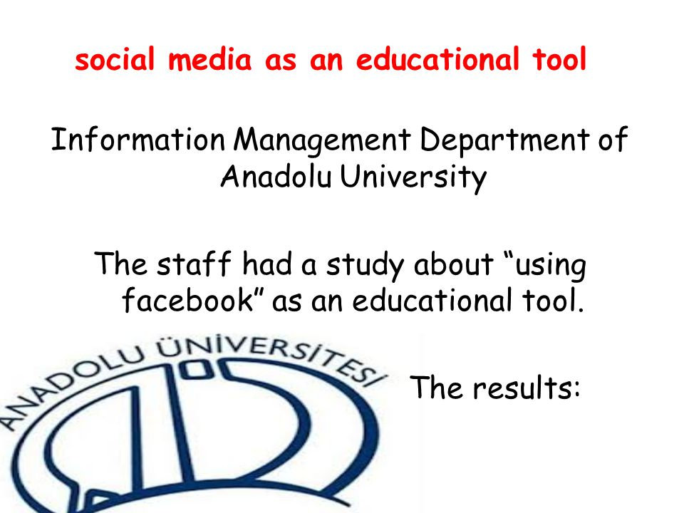 social media as an educational tool Information Management Department of Anadolu University The staff had a study about using facebook as an educational tool.
