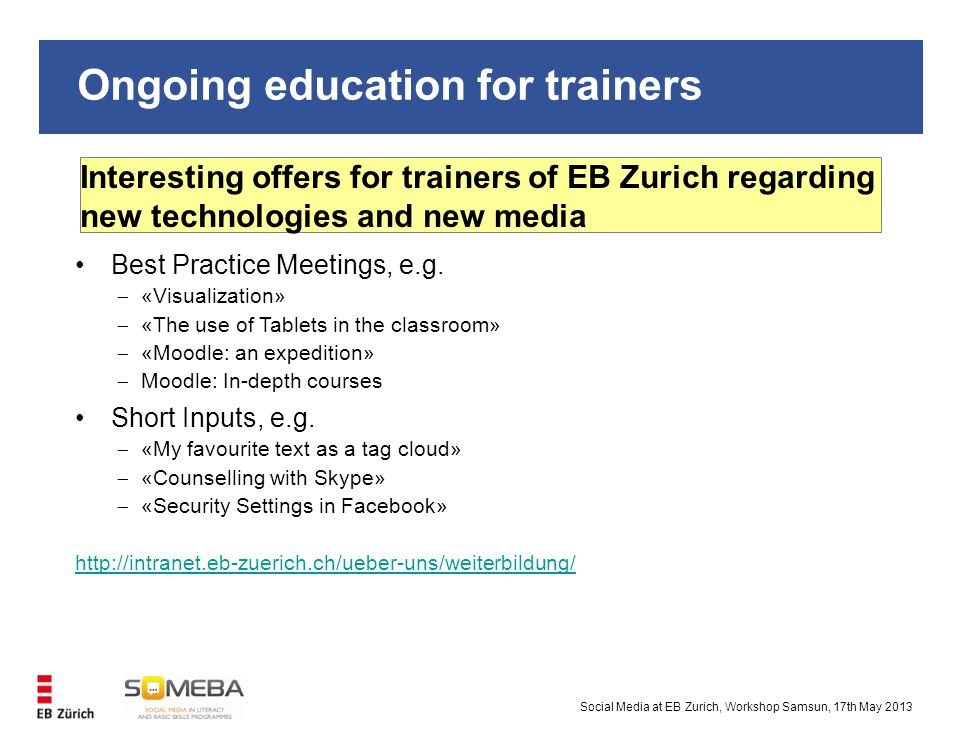 Ongoing education for trainers Interesting offers for trainers of EB Zurich regarding new technologies and new media Social Media at EB Zurich, Workshop Samsun, 17th May 2013 Best Practice Meetings, e.g.