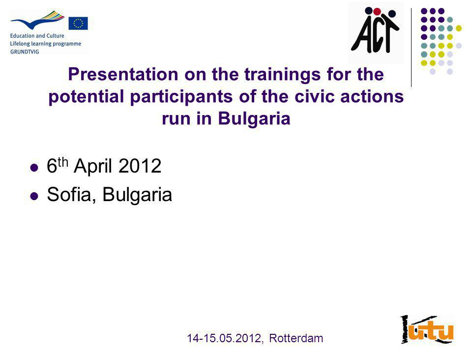 Presentation on the trainings for the potential participants of the civic actions run in Bulgaria 6 th April 2012 Sofia, Bulgaria 14-15.05.2012, Rotterdam