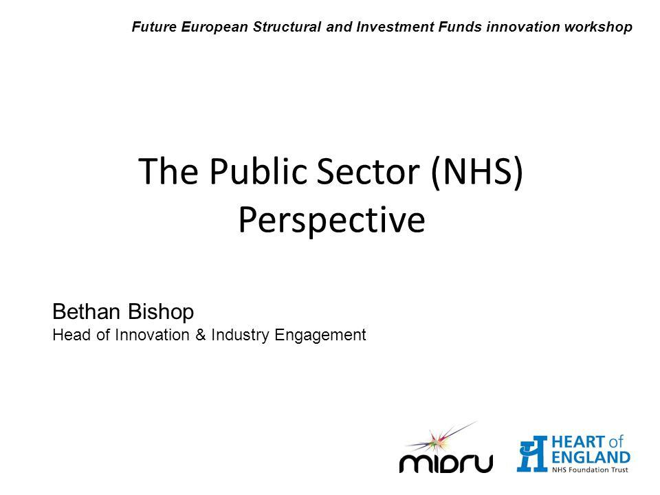 Bethan Bishop Head of Innovation & Industry Engagement The Public Sector (NHS) Perspective Future European Structural and Investment Funds innovation workshop