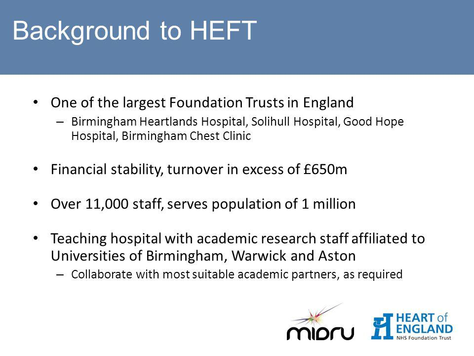 One of the largest Foundation Trusts in England – Birmingham Heartlands Hospital, Solihull Hospital, Good Hope Hospital, Birmingham Chest Clinic Financial stability, turnover in excess of £650m Over 11,000 staff, serves population of 1 million Teaching hospital with academic research staff affiliated to Universities of Birmingham, Warwick and Aston – Collaborate with most suitable academic partners, as required Background to HEFT
