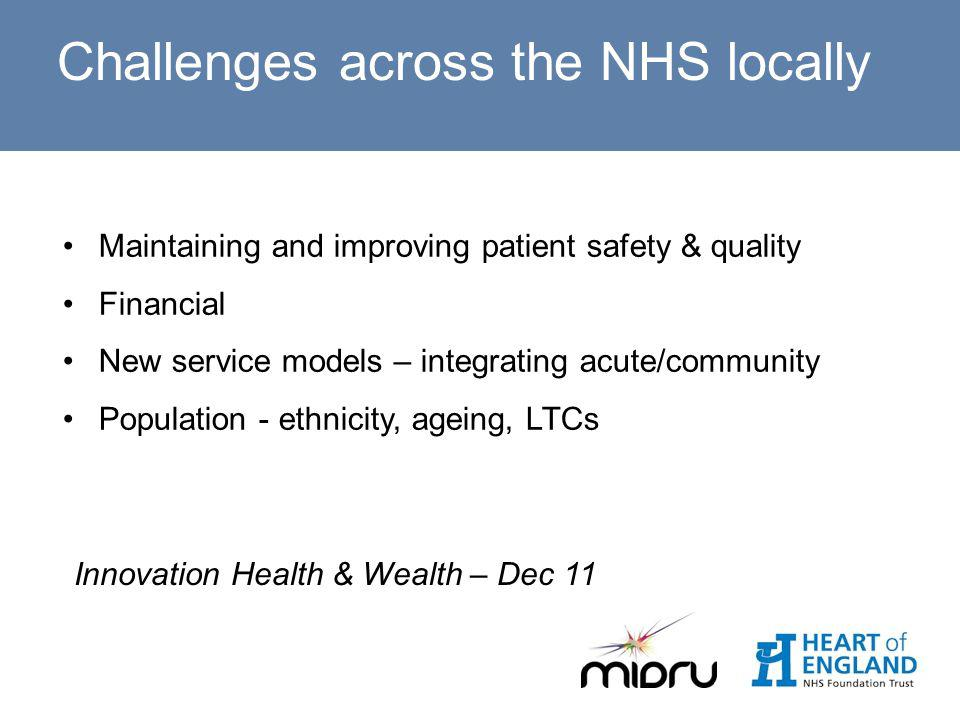 Challenges across the NHS locally Maintaining and improving patient safety & quality Financial New service models – integrating acute/community Population - ethnicity, ageing, LTCs Innovation Health & Wealth – Dec 11