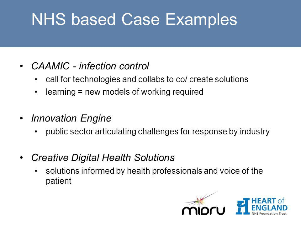 NHS based Case Examples CAAMIC - infection control call for technologies and collabs to co/ create solutions learning = new models of working required Innovation Engine public sector articulating challenges for response by industry Creative Digital Health Solutions solutions informed by health professionals and voice of the patient