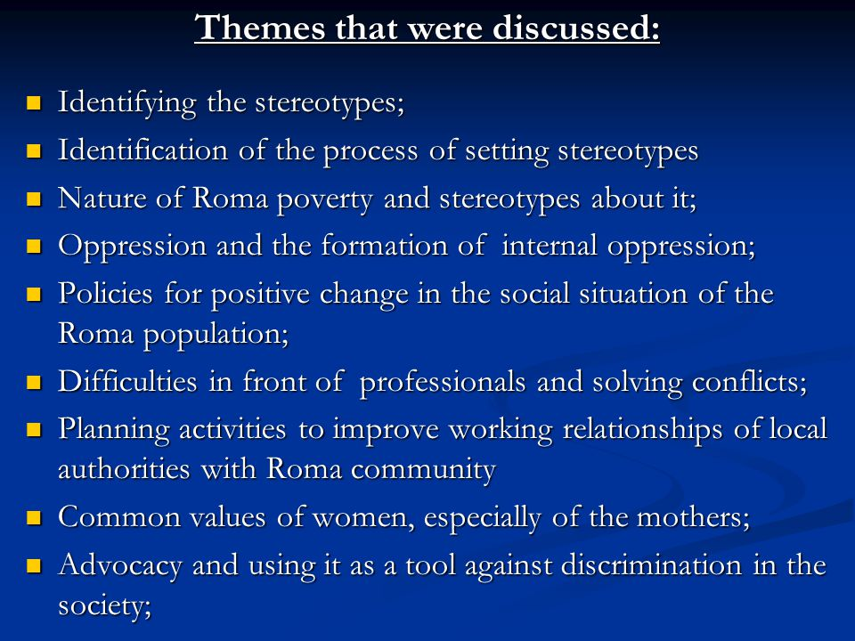 Themes that were discussed: Identifying the stereotypes; Identifying the stereotypes; Identification of the process of setting stereotypes Identification of the process of setting stereotypes Nature of Roma poverty and stereotypes about it; Nature of Roma poverty and stereotypes about it; Oppression and the formation of internal oppression; Oppression and the formation of internal oppression; Policies for positive change in the social situation of the Roma population; Policies for positive change in the social situation of the Roma population; Difficulties in front of professionals and solving conflicts; Difficulties in front of professionals and solving conflicts; Planning activities to improve working relationships of local authorities with Roma community Planning activities to improve working relationships of local authorities with Roma community Common values of women, especially of the mothers; Common values of women, especially of the mothers; Advocacy and using it as a tool against discrimination in the society; Advocacy and using it as a tool against discrimination in the society;
