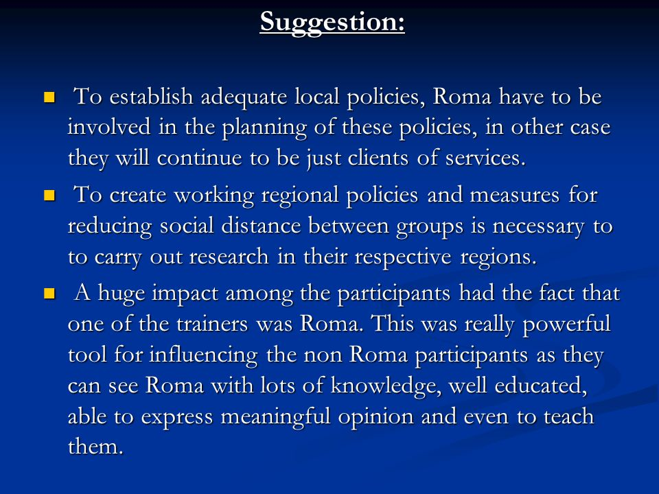 Suggestion: To establish adequate local policies, Roma have to be involved in the planning of these policies, in other case they will continue to be just clients of services.