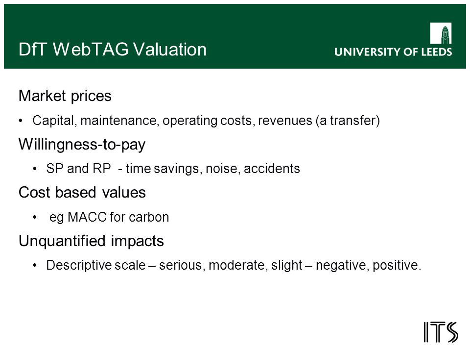 DfT WebTAG Valuation Market prices Capital, maintenance, operating costs, revenues (a transfer) Willingness-to-pay SP and RP - time savings, noise, accidents Cost based values eg MACC for carbon Unquantified impacts Descriptive scale – serious, moderate, slight – negative, positive.