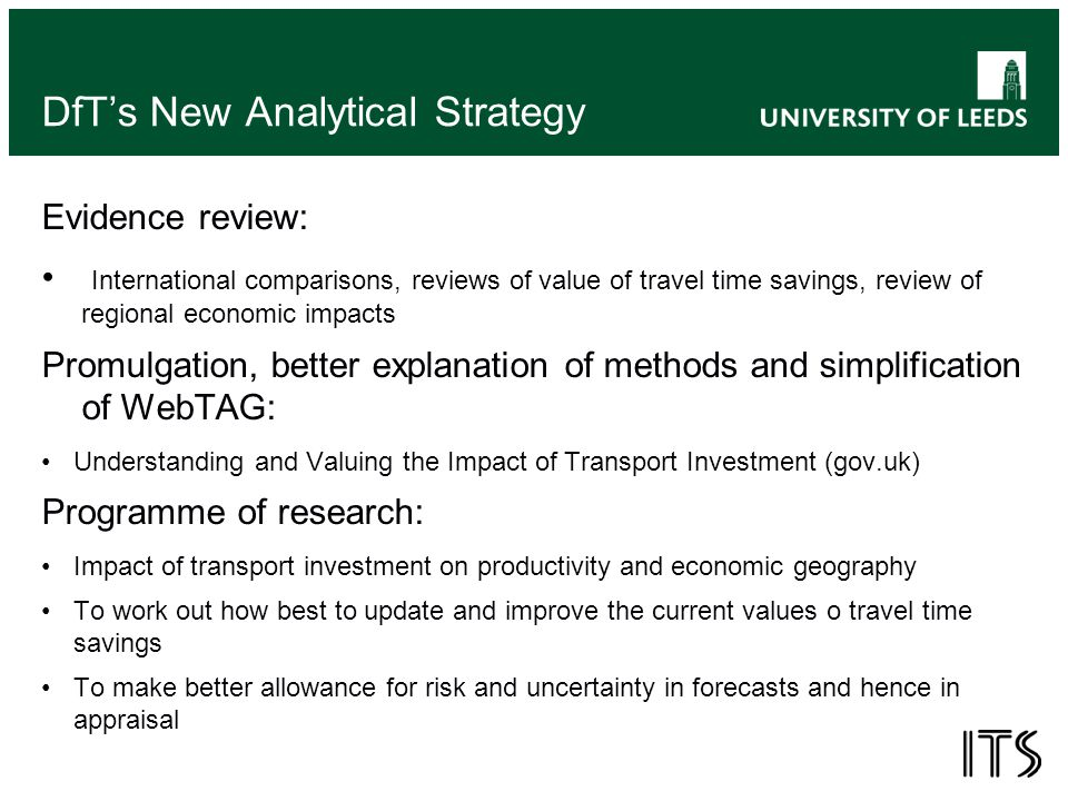 DfT's New Analytical Strategy Evidence review: International comparisons, reviews of value of travel time savings, review of regional economic impacts Promulgation, better explanation of methods and simplification of WebTAG: Understanding and Valuing the Impact of Transport Investment (gov.uk) Programme of research: Impact of transport investment on productivity and economic geography To work out how best to update and improve the current values o travel time savings To make better allowance for risk and uncertainty in forecasts and hence in appraisal