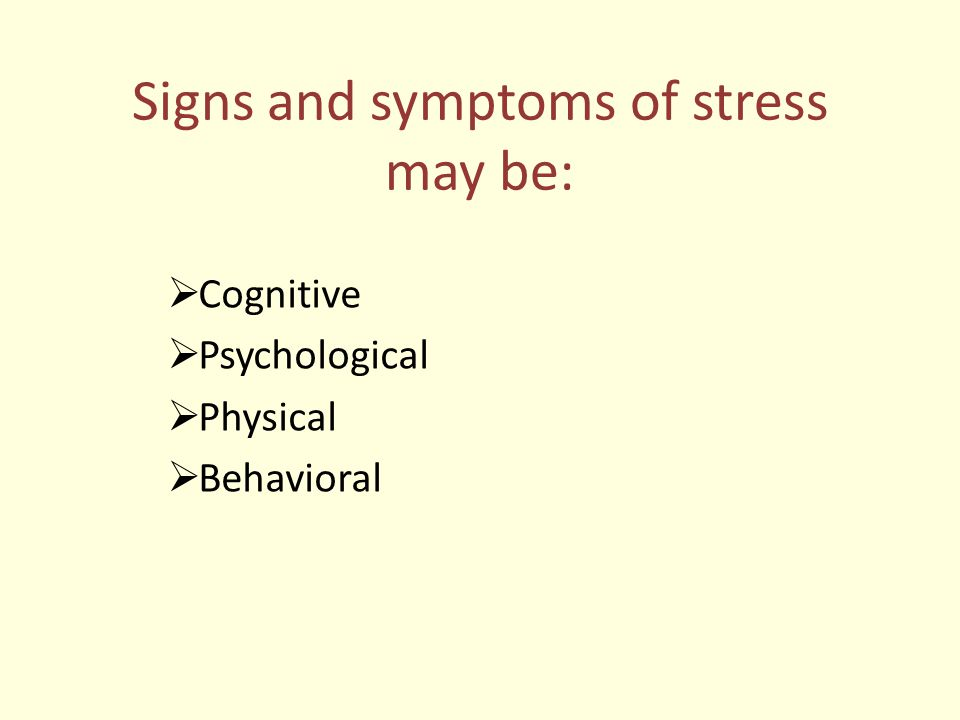 Signs and symptoms of stress may be:  Cognitive  Psychological  Physical  Behavioral