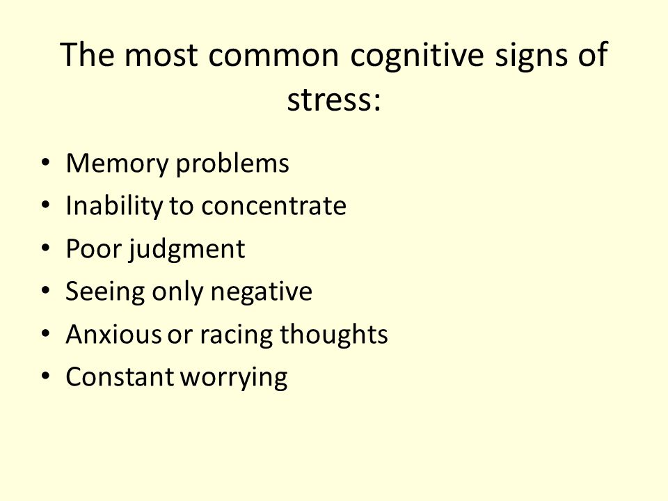 The most common cognitive signs of stress: Memory problems Inability to concentrate Poor judgment Seeing only negative Anxious or racing thoughts Constant worrying