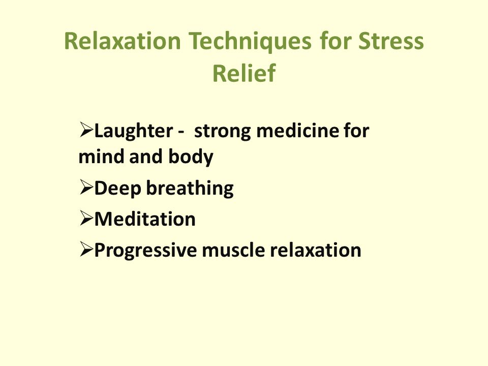 Relaxation Techniques for Stress Relief  Laughter - strong medicine for mind and body  Deep breathing  Meditation  Progressive muscle relaxation