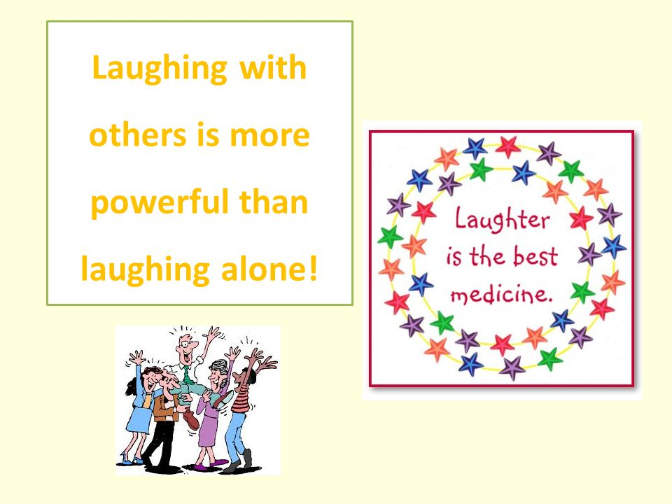 Laughing with others is more powerful than laughing alone!