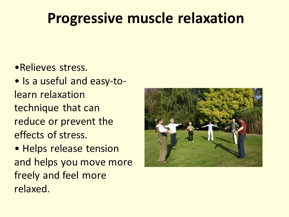 Progressive muscle relaxation Relieves stress.