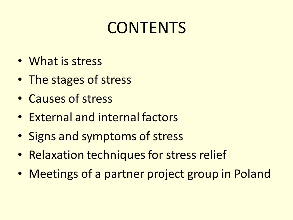 CONTENTS What is stress The stages of stress Causes of stress External and internal factors Signs and symptoms of stress Relaxation techniques for stress relief Meetings of a partner project group in Poland