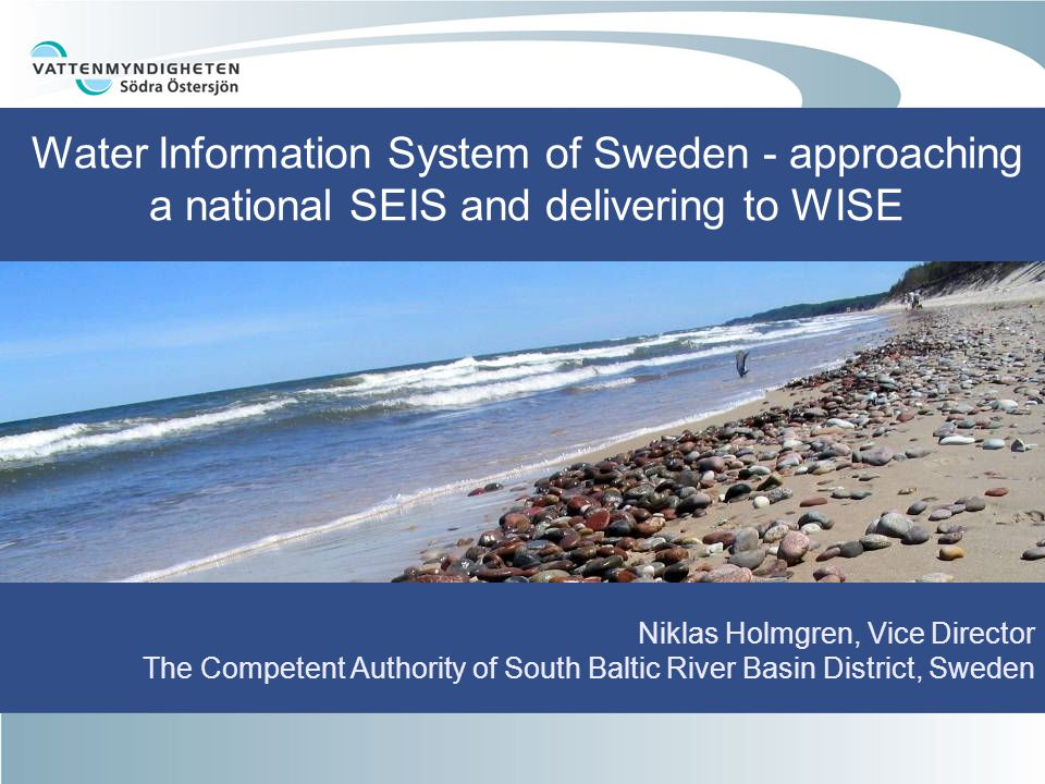Water Information System of Sweden - approaching a national SEIS and delivering to WISE Niklas Holmgren, Vice Director The Competent Authority of South Baltic River Basin District, Sweden
