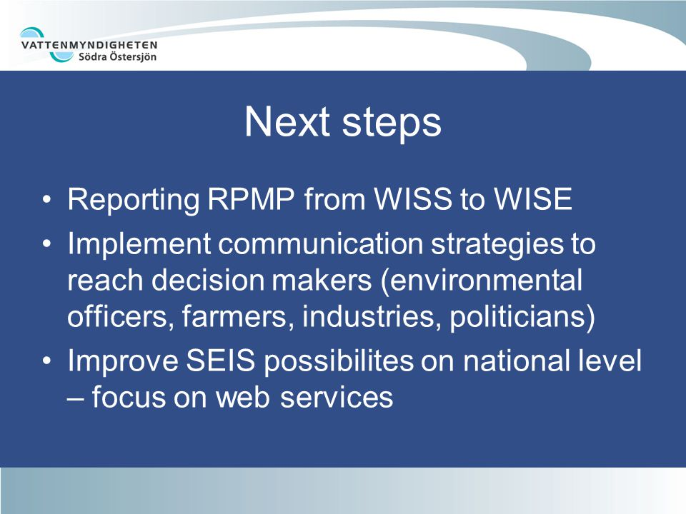 Next steps Reporting RPMP from WISS to WISE Implement communication strategies to reach decision makers (environmental officers, farmers, industries, politicians) Improve SEIS possibilites on national level – focus on web services