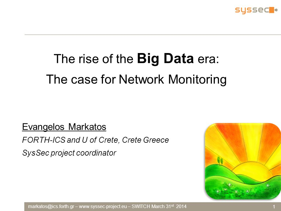 markatos@ics.forth.gr – www.syssec-project.eu – SWITCH March 31 st 2014 1 The rise of the Big Data era: The case for Network Monitoring Evangelos Markatos FORTH-ICS and U of Crete, Crete Greece SysSec project coordinator