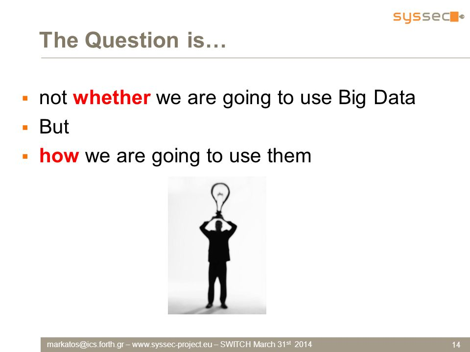 markatos@ics.forth.gr – www.syssec-project.eu – SWITCH March 31 st 2014 The Question is…  not whether we are going to use Big Data  But  how we are going to use them 14