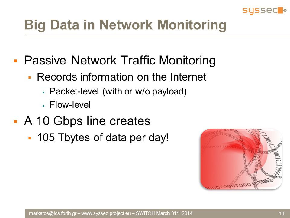 markatos@ics.forth.gr – www.syssec-project.eu – SWITCH March 31 st 2014 Big Data in Network Monitoring  Passive Network Traffic Monitoring  Records information on the Internet  Packet-level (with or w/o payload)  Flow-level  A 10 Gbps line creates  105 Tbytes of data per day.