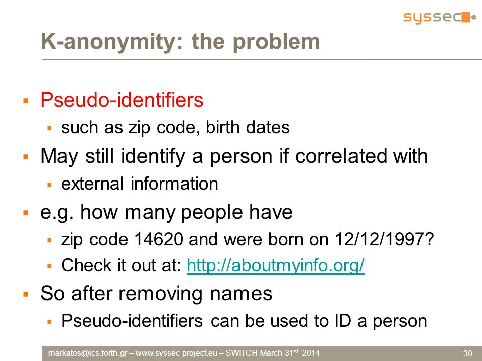markatos@ics.forth.gr – www.syssec-project.eu – SWITCH March 31 st 2014 K-anonymity: the problem  Pseudo-identifiers  such as zip code, birth dates  May still identify a person if correlated with  external information  e.g.