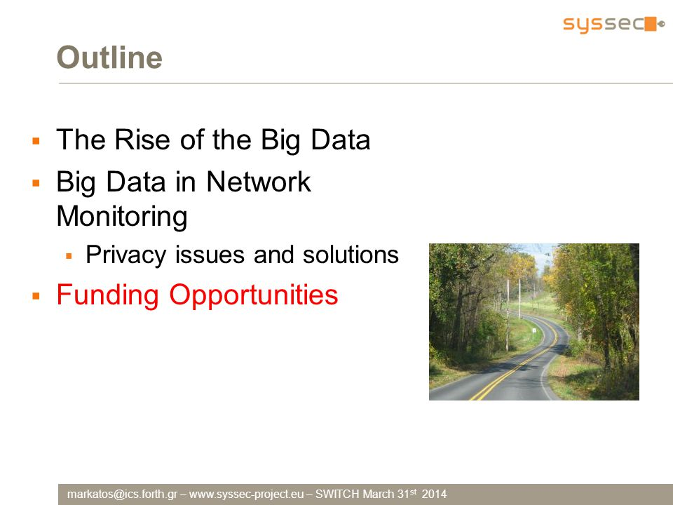 markatos@ics.forth.gr – www.syssec-project.eu – SWITCH March 31 st 2014 Outline  The Rise of the Big Data  Big Data in Network Monitoring  Privacy issues and solutions  Funding Opportunities