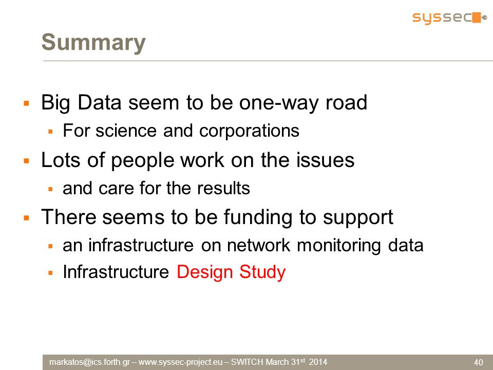 markatos@ics.forth.gr – www.syssec-project.eu – SWITCH March 31 st 2014 Summary  Big Data seem to be one-way road  For science and corporations  Lots of people work on the issues  and care for the results  There seems to be funding to support  an infrastructure on network monitoring data  Infrastructure Design Study 40
