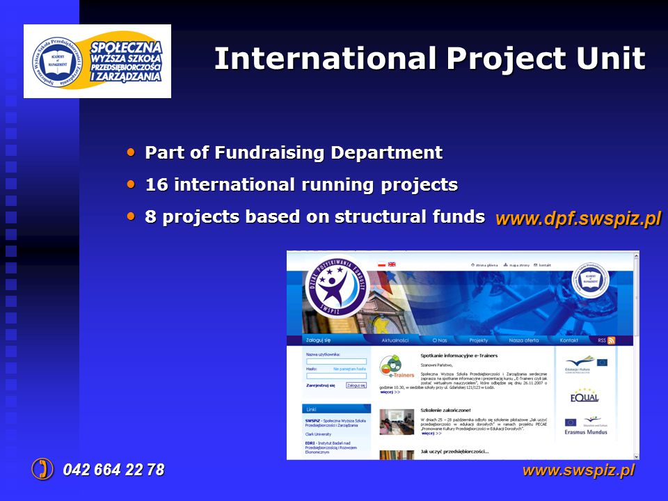 International Project Unit 042 664 22 78  www.swspiz.pl Part of Fundraising Department Part of Fundraising Department 16 international running projects 16 international running projects 8 projects based on structural funds 8 projects based on structural funds www.dpf.swspiz.pl