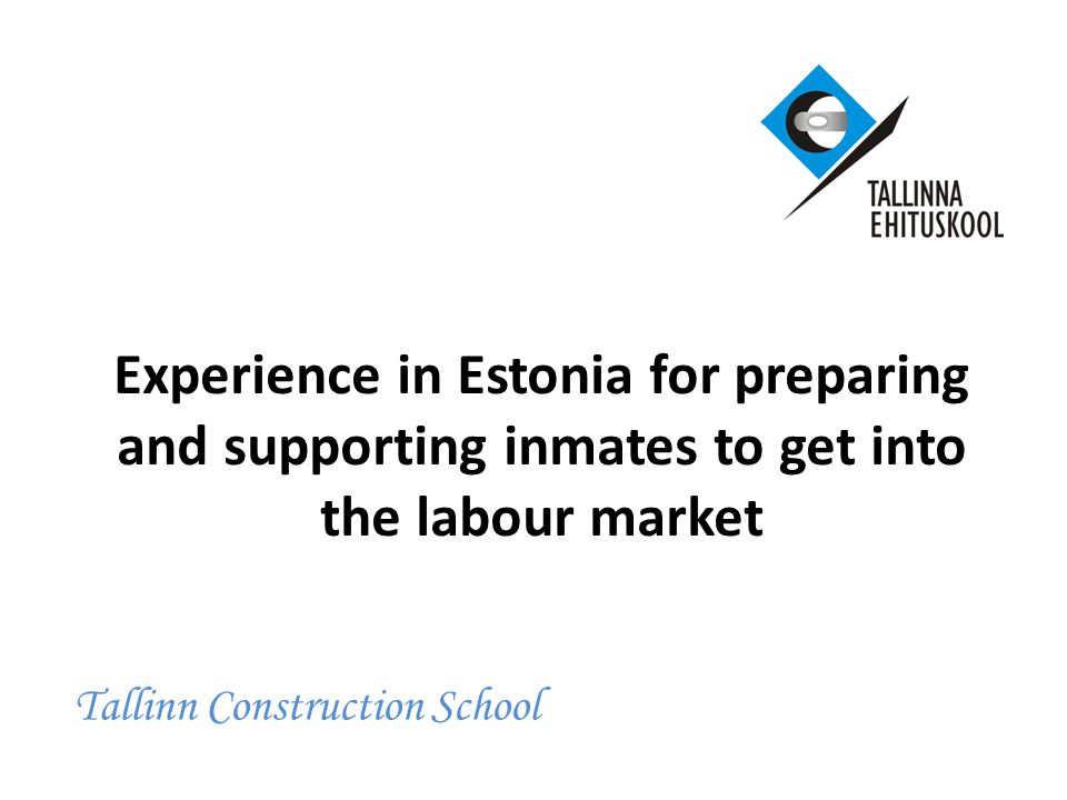 Experience in Estonia for preparing and supporting inmates to get into the labour market Tallinn Construction School