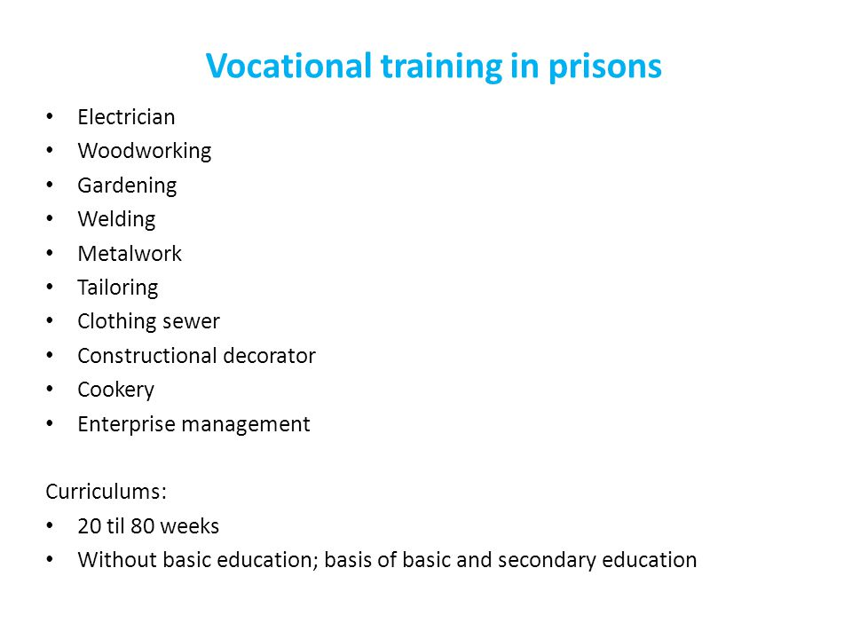 Vocational training in prisons Electrician Woodworking Gardening Welding Metalwork Tailoring Clothing sewer Constructional decorator Cookery Enterprise management Curriculums: 20 til 80 weeks Without basic education; basis of basic and secondary education