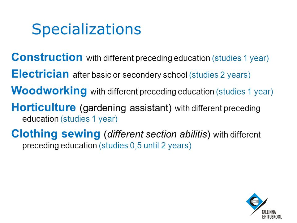 Specializations Construction with different preceding education (studies 1 year) Electrician after basic or secondery school (studies 2 years) Woodworking with different preceding education (studies 1 year) Horticulture (gardening assistant) with different preceding education (studies 1 year) Clothing sewing (different section abilitis) with different preceding education (studies 0,5 until 2 years)