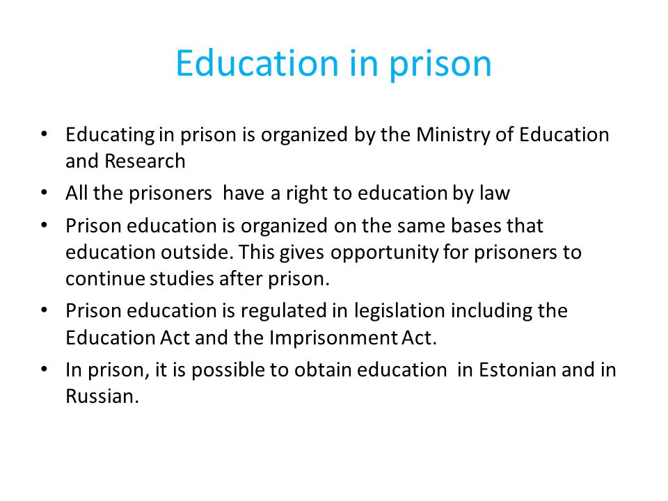 Education in prison Educating in prison is organized by the Ministry of Education and Research All the prisoners have a right to education by law Prison education is organized on the same bases that education outside.