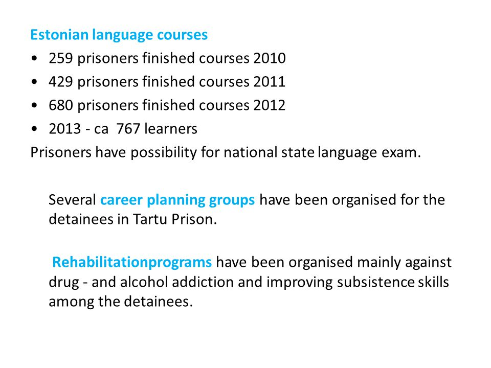 Estonian language courses 259 prisoners finished courses 2010 429 prisoners finished courses 2011 680 prisoners finished courses 2012 2013 - ca 767 learners Prisoners have possibility for national state language exam.