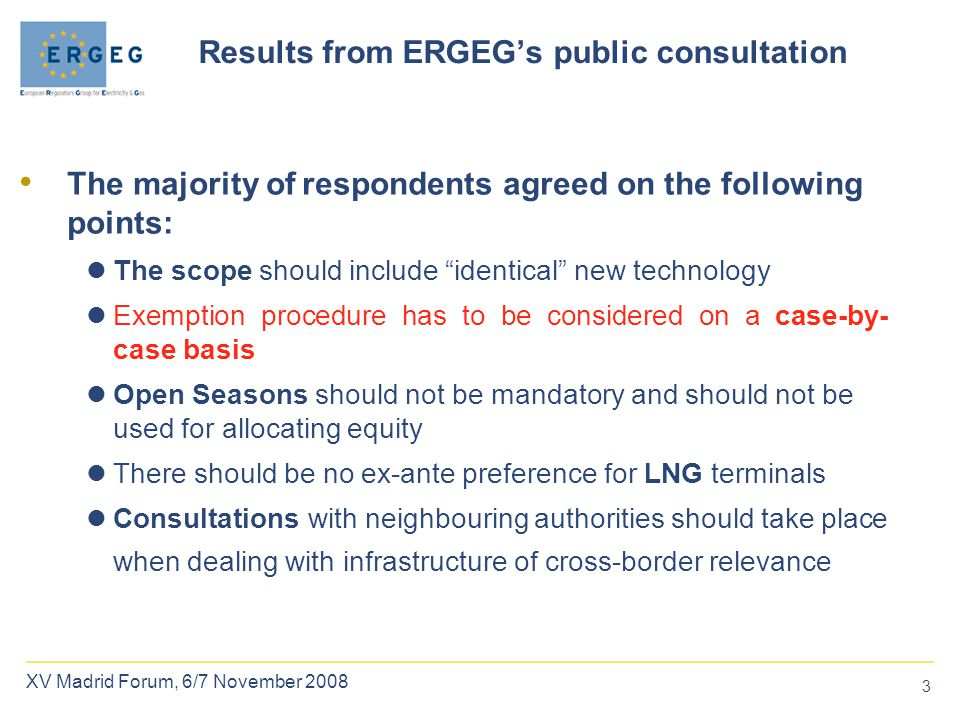 3 XV Madrid Forum, 6/7 November 2008 Results from ERGEG's public consultation The majority ofrespondents agreed on the following points: The scope should include identical new technology Exemption procedure has to be considered on a case-by- case basis Open Seasons should not be mandatory and should not be used for allocating equity There should be no ex-ante preference for LNG terminals Consultations with neighbouring authorities should take place when dealing with infrastructure of cross-border relevance