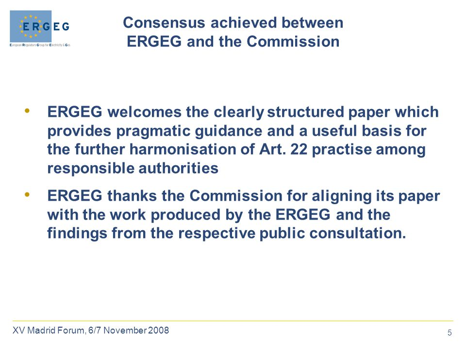 5 XV Madrid Forum, 6/7 November 2008 Consensus achieved between ERGEG and the Commission ERGEG welcomes the clearly structured paper which provides pragmatic guidance and a useful basis for the further harmonisation of Art.