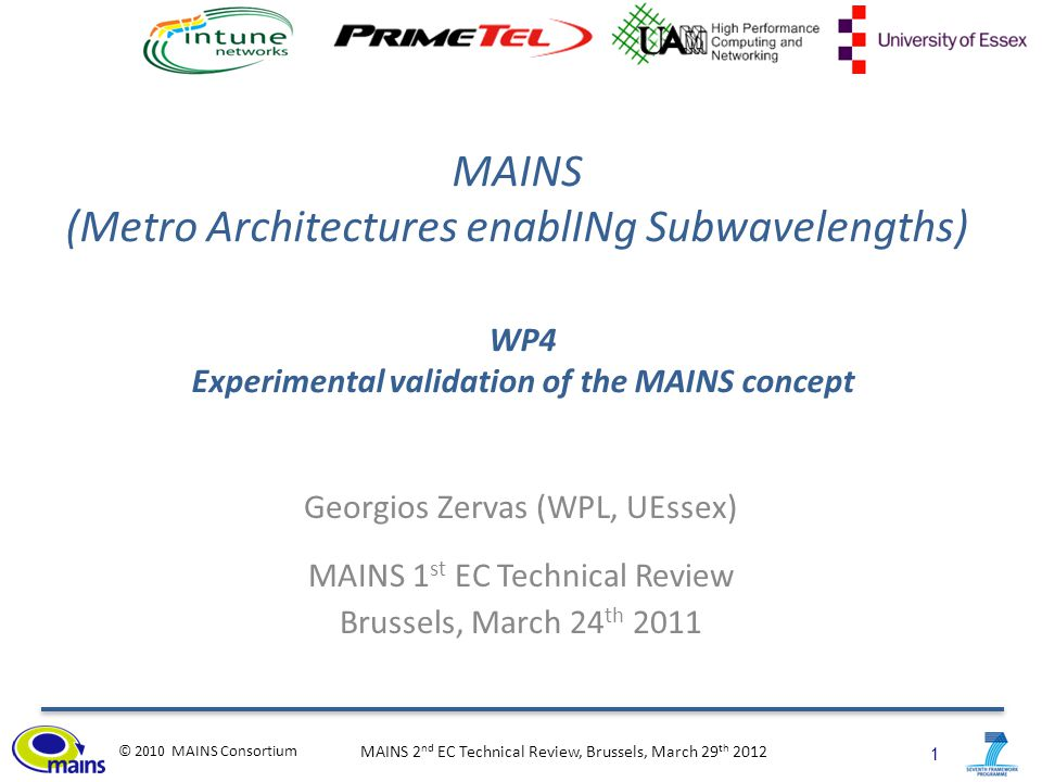 1 © 2010 MAINS Consortium MAINS 2 nd EC Technical Review, Brussels, March 29 th 2012 MAINS (Metro Architectures enablINg Subwavelengths) Georgios Zervas (WPL, UEssex) MAINS 1 st EC Technical Review Brussels, March 24 th 2011 WP4 Experimental validation of the MAINS concept