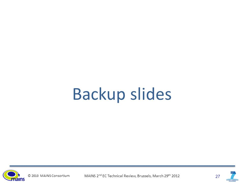 27 © 2010 MAINS Consortium MAINS 2 nd EC Technical Review, Brussels, March 29 th 2012 Backup slides