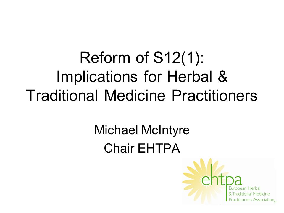 Reform of S12(1): Implications for Herbal & Traditional Medicine Practitioners Michael McIntyre Chair EHTPA