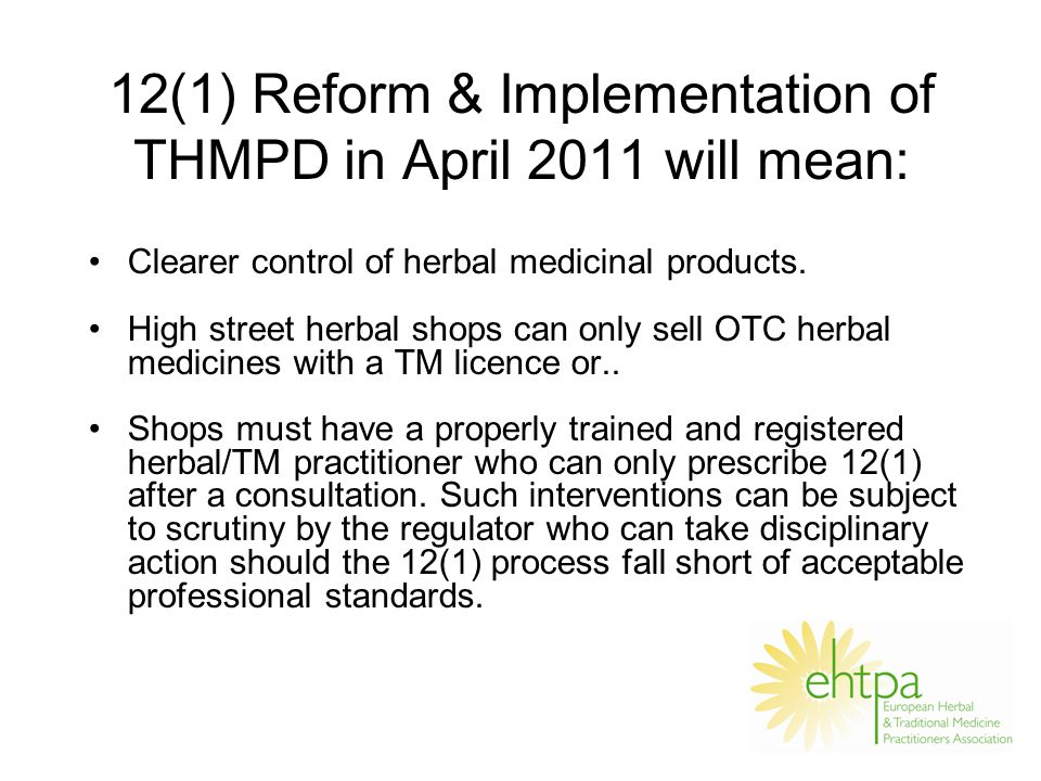 12(1) Reform & Implementation of THMPD in April 2011 will mean: Clearer control of herbal medicinal products.