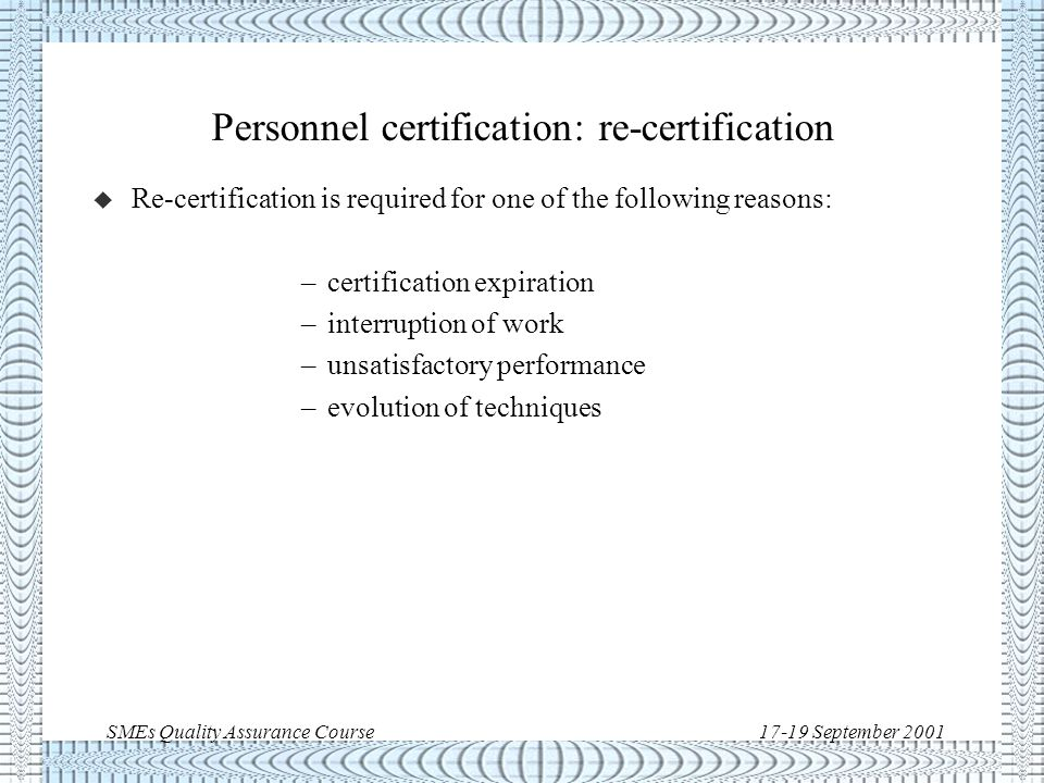 SMEs Quality Assurance Course17-19 September 2001 Personnel certification: records u Certification records will include at least: –location and date of training –certification process procedure –specification/procedure –grade/rating –instructor name –expiration date –periodic renewals –achieved job continuity