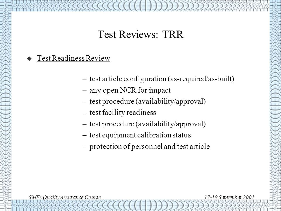 SMEs Quality Assurance Course17-19 September 2001 Test reviews Test Procedure/ Test Readiness TRR authorisation Test Performance Test Report PTR yes no TRR: Test Readiness Review PTR: Post-Test Review