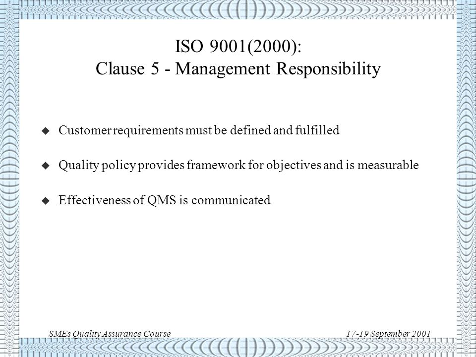 SMEs Quality Assurance Course17-19 September 2001 ISO 9001(2000): Clause 4 - Quality Management System (QMS) u Demonstrate continuous improvement in QMS effectiveness u Define processes for QMS application throughout the organisation u Documents demonstrate effective planning